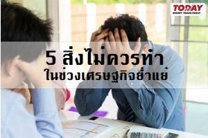 5 สิ่งไม่ควรทำ ในช่วงเศรษฐกิจย่ำแย่