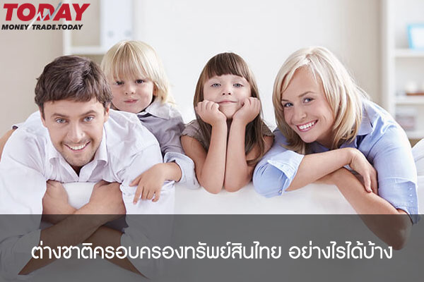 ต่างชาติครอบครองทรัพย์สินไทย อย่างไรได้บ้าง